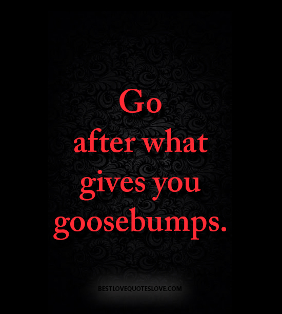 Go after what gives you goosebumps.