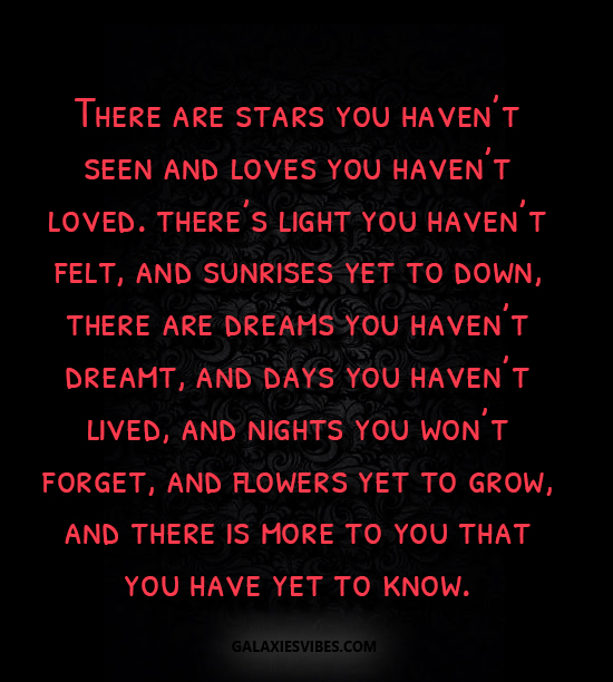 There are stars you haven't seen and loves you haven't loved. there's light you haven't felt, and sunrises yet to down, there are dreams you haven't dreamt, and days you haven't lived, and nights you won't forget, and flowers yet to grow, and there is more to you that you have yet to know.