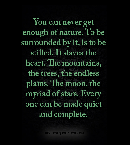 You can never get enough of nature. To be surrounded by it, is to be stilled. It slaves the heart. The mountains, the trees, the endless plains. The moon, the myriad of stars.