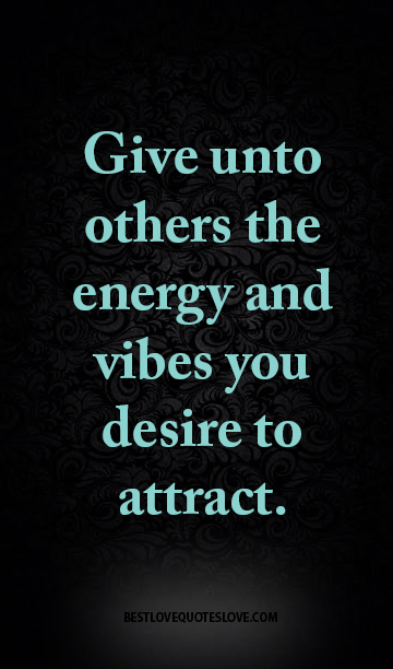 Give unto others the energy and vibes you desire to attract.