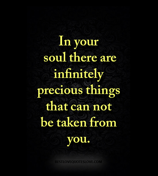 In your soul there are infinitely precious things that can not be taken from you.