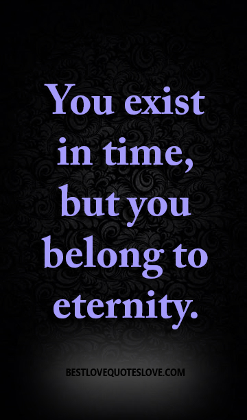 You exist in time, but you belong to eternity.