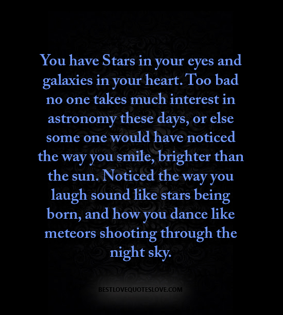 You have Stars in your eyes and galaxies in your heart. Too bad no one takes much interest in astronomy these days, or else some one would have noticed the way you smile, brighter than the sun.