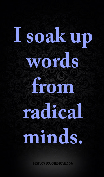 I soak up words from radical minds.