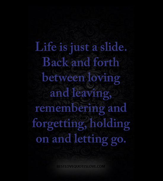Life is just a slide. Back and forth between loving and leaving, remembering and forgetting, holding on and letting go.