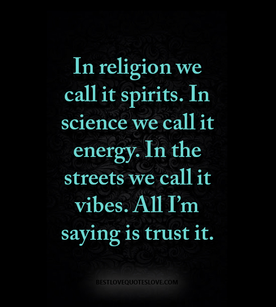 In religion we call it spirits. In science we call it energy. In the streets we call it vibes. All I'm saying is trust it.