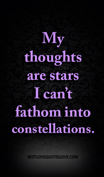 My thoughts are stars I can't fathom into constellations ...