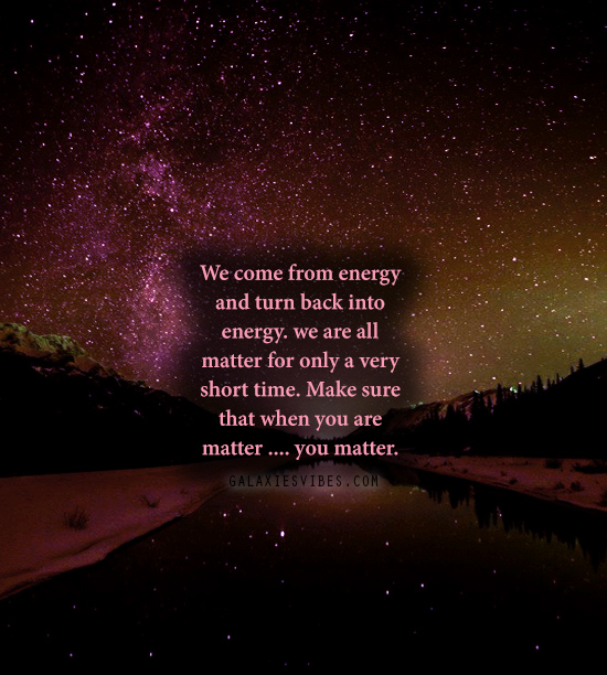 We come from energy and turn back into energy. we are all matter for only a very short time. Make sure that when you are matter .... you matter.