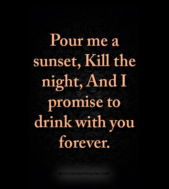 Best Love Quotes Pour Me A Sunset Kill The Night And I Promise