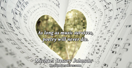 As long as music survives, poetry will never die.. Michael Bassey Johnson Quotes About Poetry