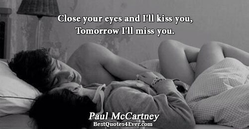 Close your eyes and I'll kiss you, Tomorrow I'll miss you.. Paul McCartney Best Love Quotes