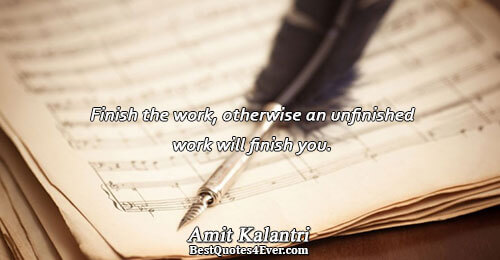 Finish the work, otherwise an unfinished work will finish you.. Amit Kalantri Best Inspirational Quotes