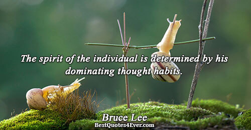 The spirit of the individual is determined by his dominating thought habits.. Bruce Lee Motivational Sayings