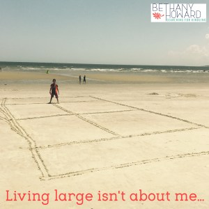 Truth on the Beach: Living Large Isn't About Me.