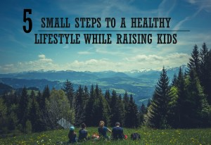 5 Small Steps to a Healthy Lifestyle While Raising Kids