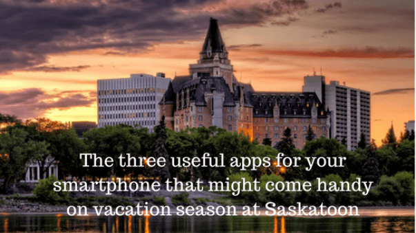 The three useful apps for your smartphone that might come handy on vacation season at Saskatoon