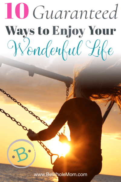 10 Guaranteed Ways to Enjoy Your Wonderful Life