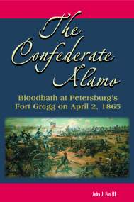 The Confederate Alamo: Bloodbath at Petersburg's Fort Gregg on April 2, 1865