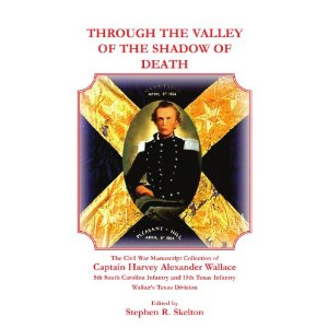 Through the Valley of the Shadow of Death: The Civil War Manuscript Collection of Captain Harvey Alexander Wallace, 5th South Carolina Infantry and 19th Texas Infantry, Walker's Texas Division