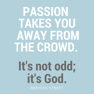 Passion leads you away from the crowd. It's not odd; it's God.