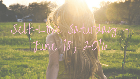 Self-Love Saturday – June 18, 2016