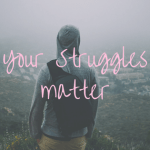 Your Struggles Matter