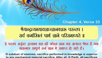 ( ज्ञान की महिमा )श्रेयान्द्रव्यमयाद्यज्ञाज्ज्ञानयज्ञः परन्तप । सर्वं कर्माखिलं पार्थ ज्ञाने परिसमाप्यते ॥