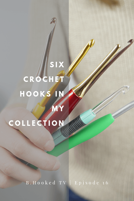 Six Crochet Hooks in my Collection | B.Hooked TV Episode 16
