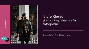 Andrei Chelea și emoțiile puternice în fotografie interviu fotograf iasi
