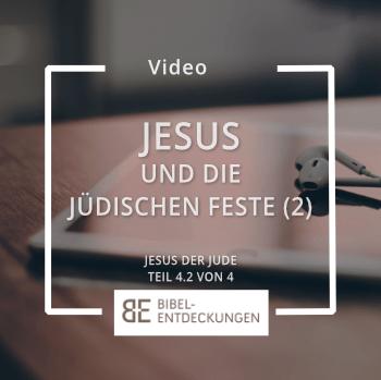 Jesus und die jüdischen Feste: Fortsetzung (Jesus der Jude: Teil 4.2)