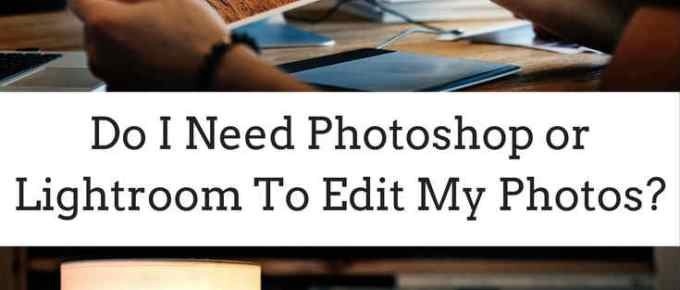 Do I need Photoshop or Lightroom to edit my photos