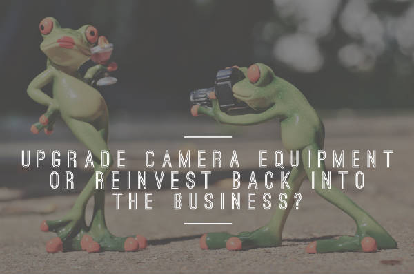Upgrade camera equipment or reinvest back into the business