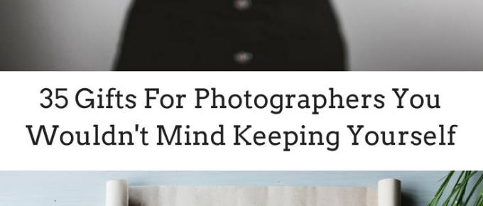 Gifts For Photographers You Wouldn't Mind Keeping Yourself