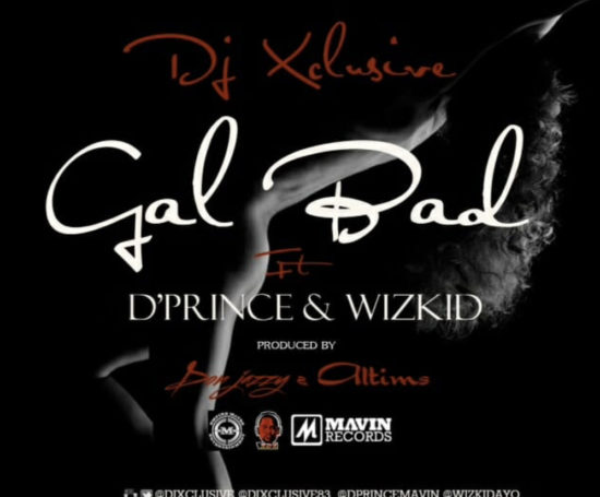 Music] DJ Xclusive Ft  D'Prince & Wizkid - Gal Bad - Bamzz