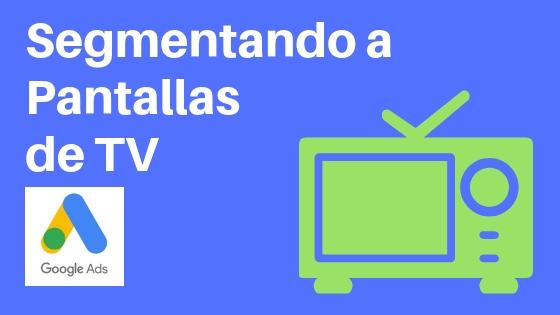 segmentación por pantallas de TV google adwords