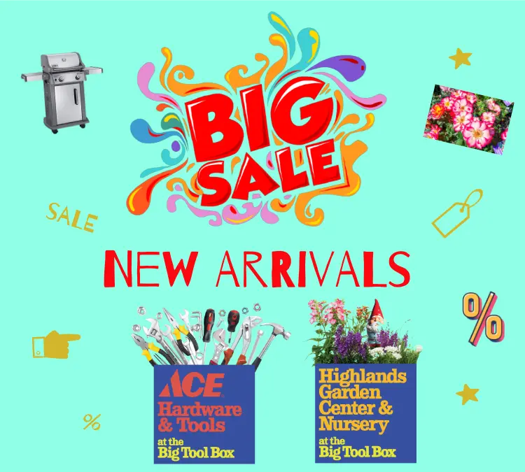 Sales and new Arrivals at the Big Tool Box and Highlands Garden Center