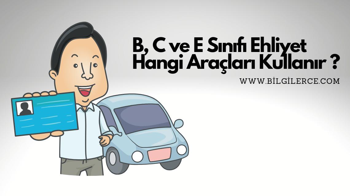 B, C ve E Sınıfı Ehliyet Hangi Araçları Kullanır ?