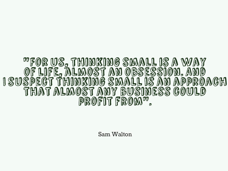 """For us, thinking small is a way of life, almost an obsession. And I suspect thinking small is an approach that almost any business could profit from""."