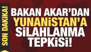 Son Dakika: Bakan Akar'dan Yunanistan'a silahlanma tepkisi!