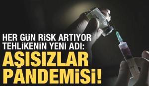 Tehlikenin yeni adı: Aşısızlar pandemisi!