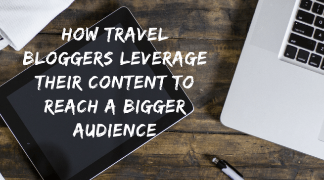 How Travel Bloggers leverage their content to reach a bigger audience