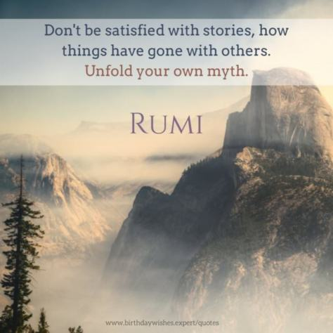 Image result for rumi 'Don't be satisfied with stories, how things have gone with others. Unfold your own myth.'