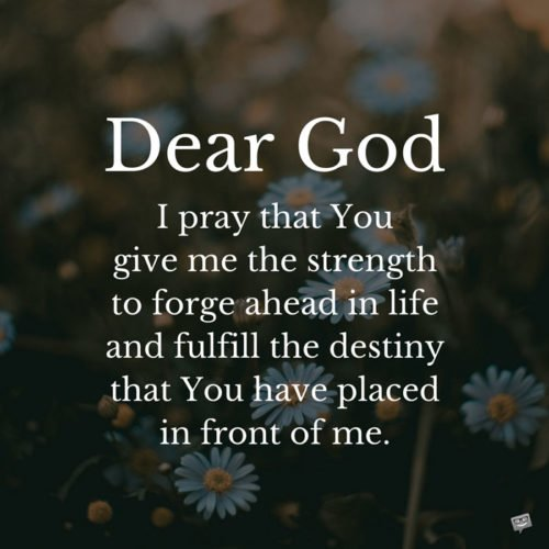 Dear God, today, I pray that You give me the strength to forge ahead in life and fulfill the destiny that You have placed in front of me.