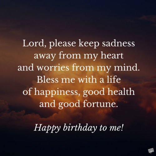 Lord, please keep sadness away from my heart and worries from my mind. Bless me with a life of happiness, good health and good fortune. Happy birthday to me!