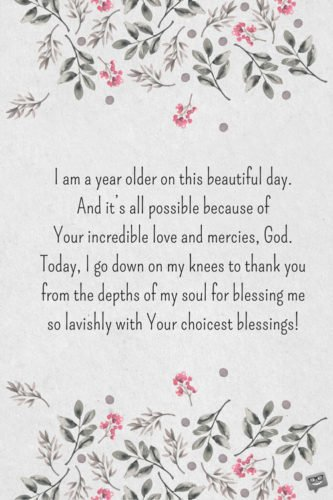 I am a year older on this beautiful day. And it's all possible because of Your incredible love and mercies, God. Today, I go down on my knees to thank you from the depths of my soul for blessing me so lavishly with Your choicest blessings!