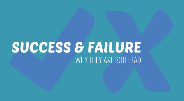 Advice on why thinking you are a success or a failure are bad.