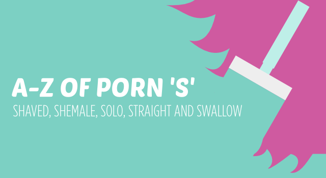 Understanding porn without actually having to watch it. S is for shaved, shemale, solo, squirting, straight and swallow.