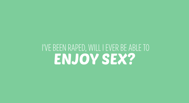 I've been raped, will i ever be able to enjoy sex?