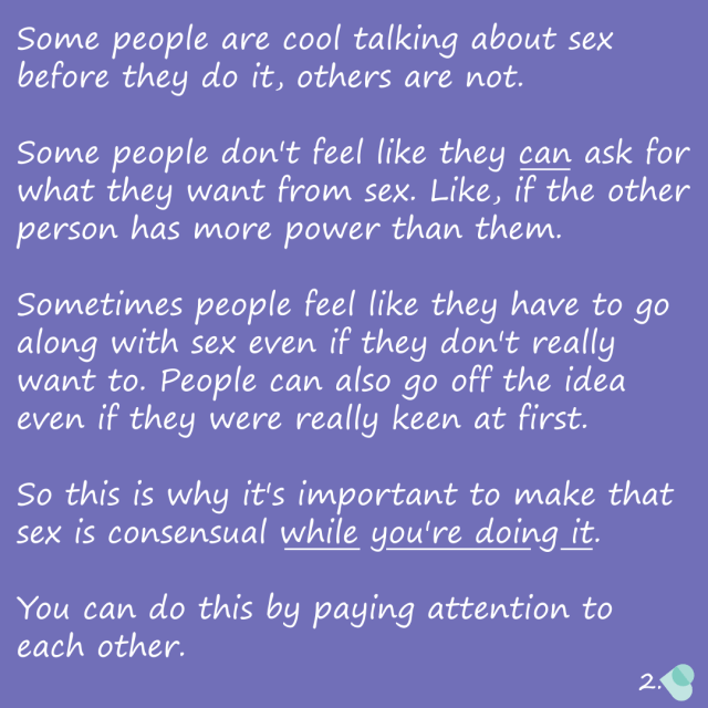 Some people are cool talking about sex before they do it, others are not. Some people don't feel like they can ask for what they want from sex. Like, if the other person has more power than them. Sometimes people feel like they have to go along with sex even if they don't really want to. People can also go off the idea even if they were really keen at first. So this is why it's important to make that sex is consensual while you're doing it. You can do this by paying attention to each other.
