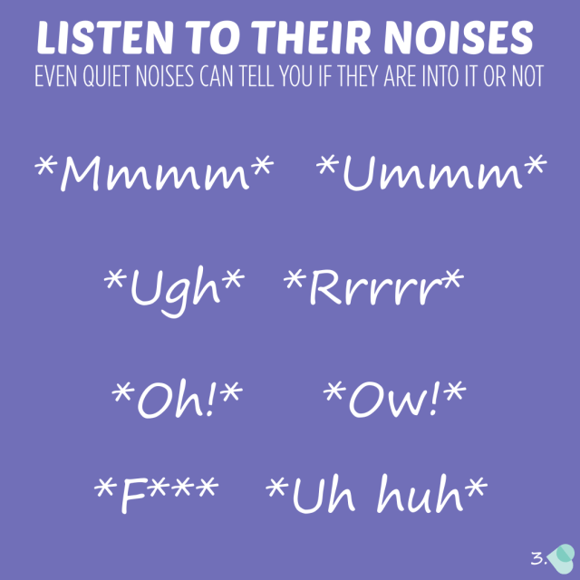 Listen to their noises. Even quiet noises can tell you if they are into it or not